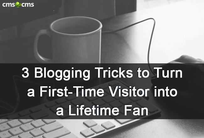 3 Blogging Tricks to Turn First-Time Visitors into Lifetime Fans